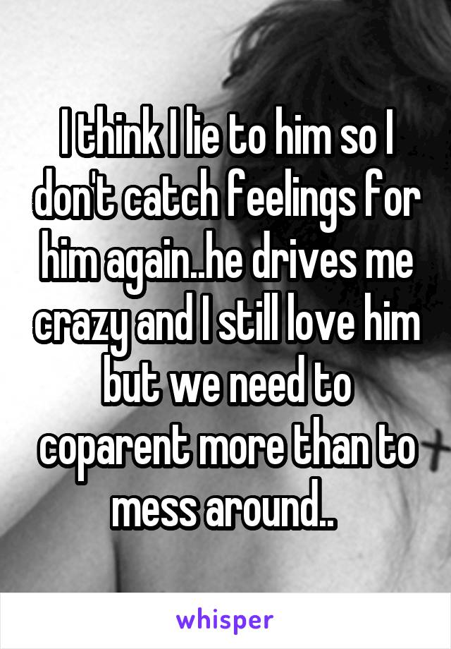 I think I lie to him so I don't catch feelings for him again..he drives me crazy and I still love him but we need to coparent more than to mess around..
