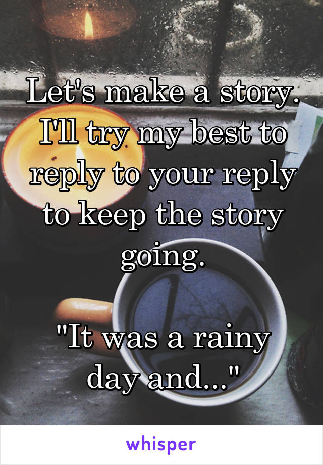 "Let's make a story. I'll try my best to reply to your reply to keep the story going.  ""It was a rainy day and..."""