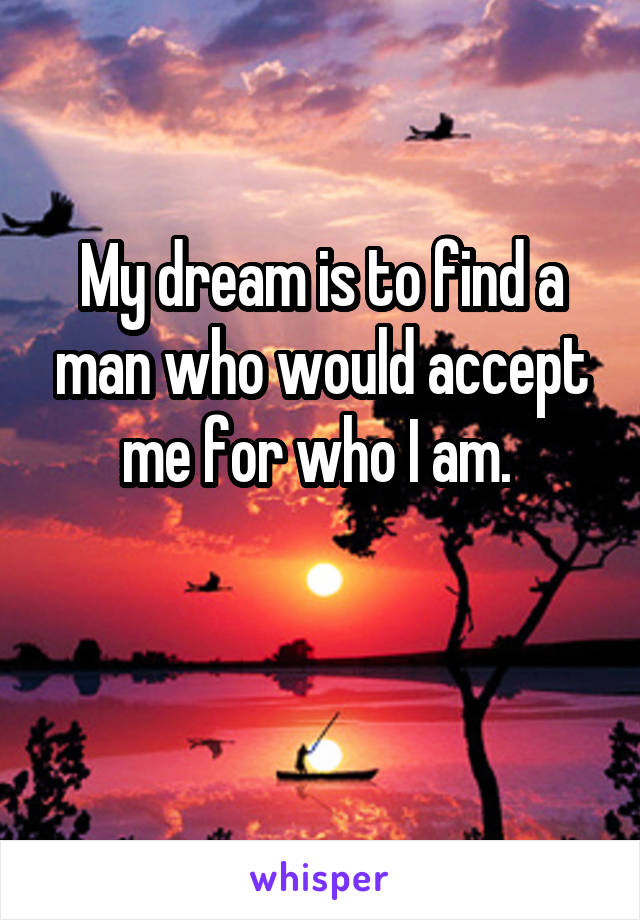My dream is to find a man who would accept me for who I am.