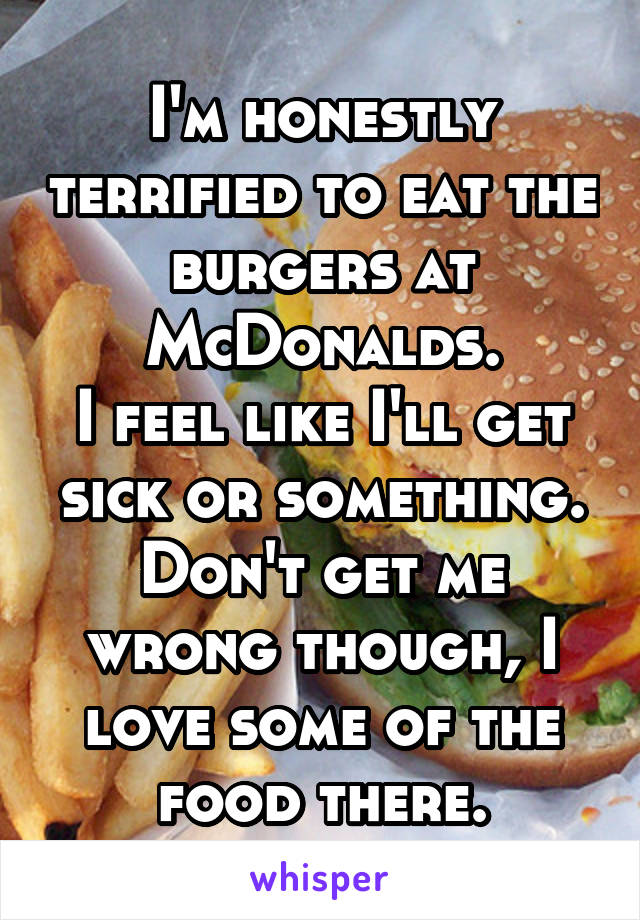 I'm honestly terrified to eat the burgers at McDonalds. I feel like I'll get sick or something. Don't get me wrong though, I love some of the food there.