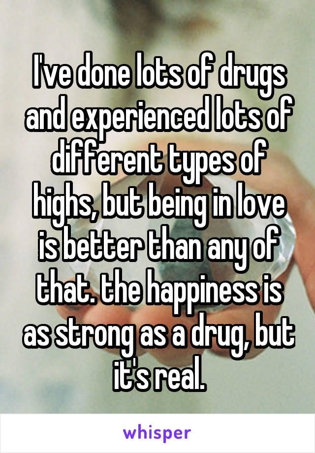 I've done lots of drugs and experienced lots of different types of highs, but being in love is better than any of that. the happiness is as strong as a drug, but it's real.