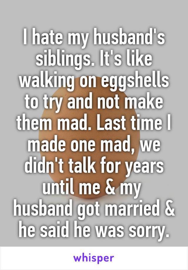 I hate my husband's siblings. It's like walking on eggshells to try and not make them mad. Last time I made one mad, we didn't talk for years until me & my  husband got married & he said he was sorry.