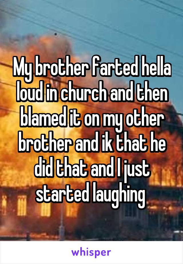 My brother farted hella loud in church and then blamed it on my other brother and ik that he did that and I just started laughing