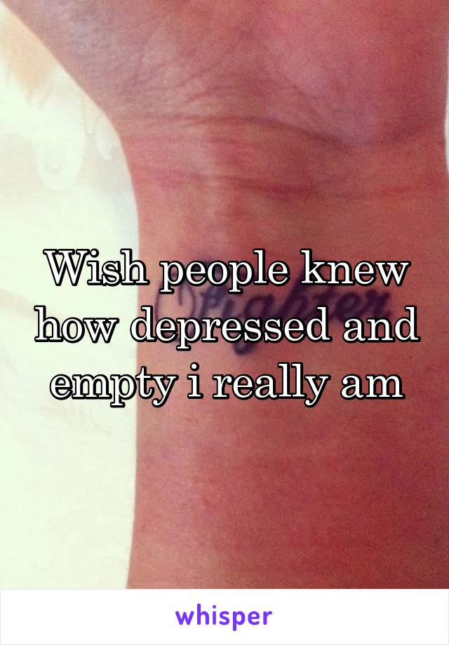 Wish people knew how depressed and empty i really am