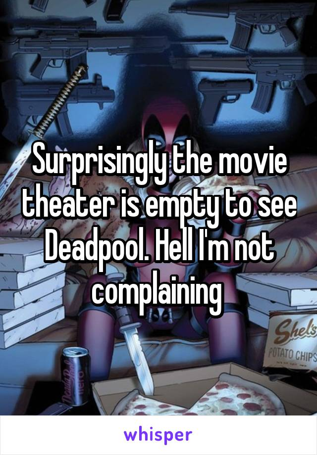 Surprisingly the movie theater is empty to see Deadpool. Hell I'm not complaining