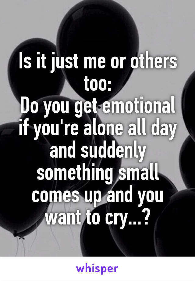 Is it just me or others too: Do you get emotional if you're alone all day and suddenly something small comes up and you want to cry...?