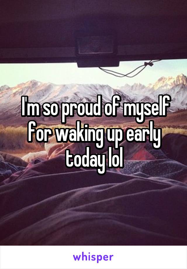 I'm so proud of myself for waking up early today lol