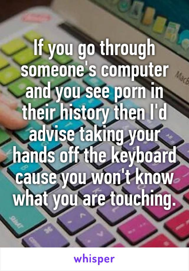 If you go through someone's computer and you see porn in their history then I'd advise taking your hands off the keyboard cause you won't know what you are touching.