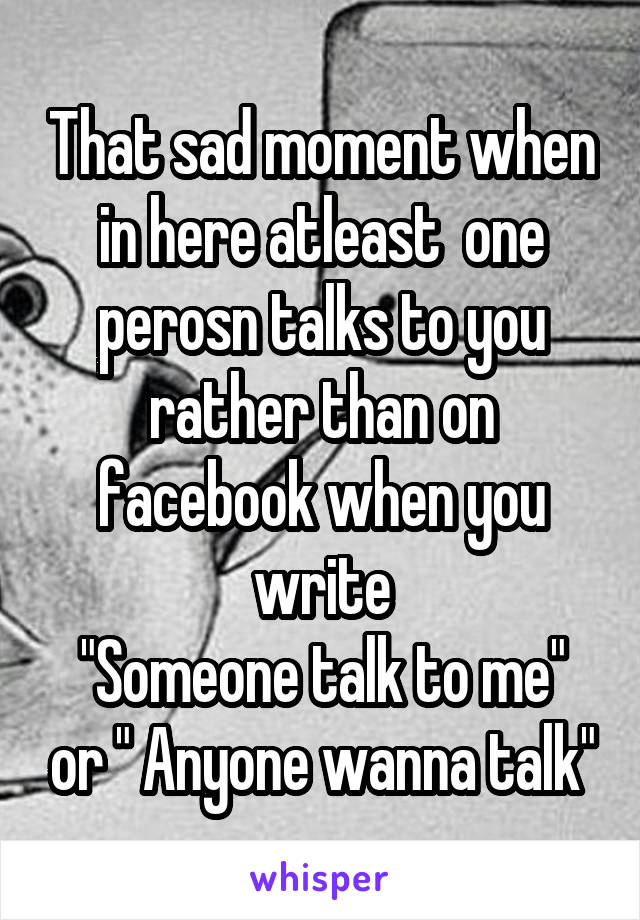 "That sad moment when in here atleast  one perosn talks to you rather than on facebook when you write ""Someone talk to me"" or "" Anyone wanna talk"""