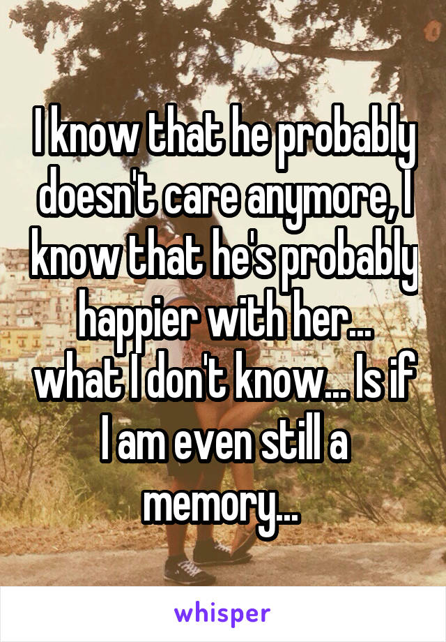 I know that he probably doesn't care anymore, I know that he's probably happier with her... what I don't know... Is if I am even still a memory...