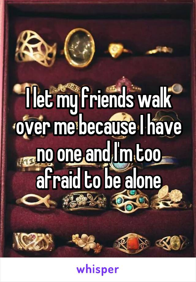 I let my friends walk over me because I have no one and I'm too afraid to be alone