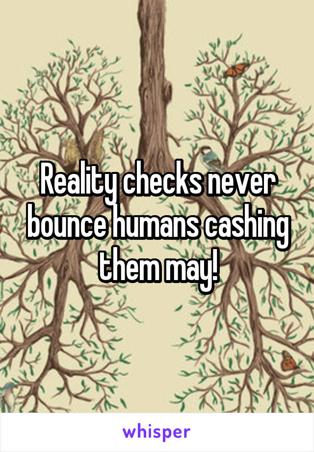 Reality checks never bounce humans cashing them may!