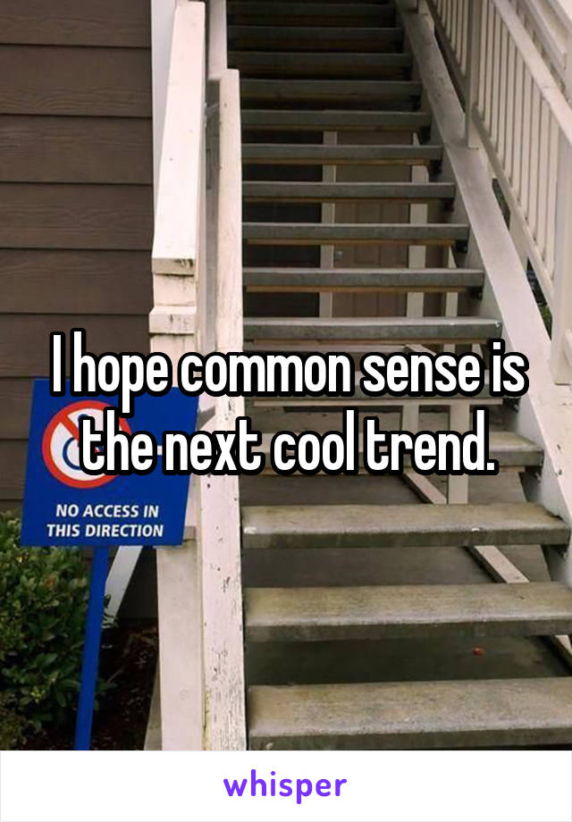 I hope common sense is the next cool trend.