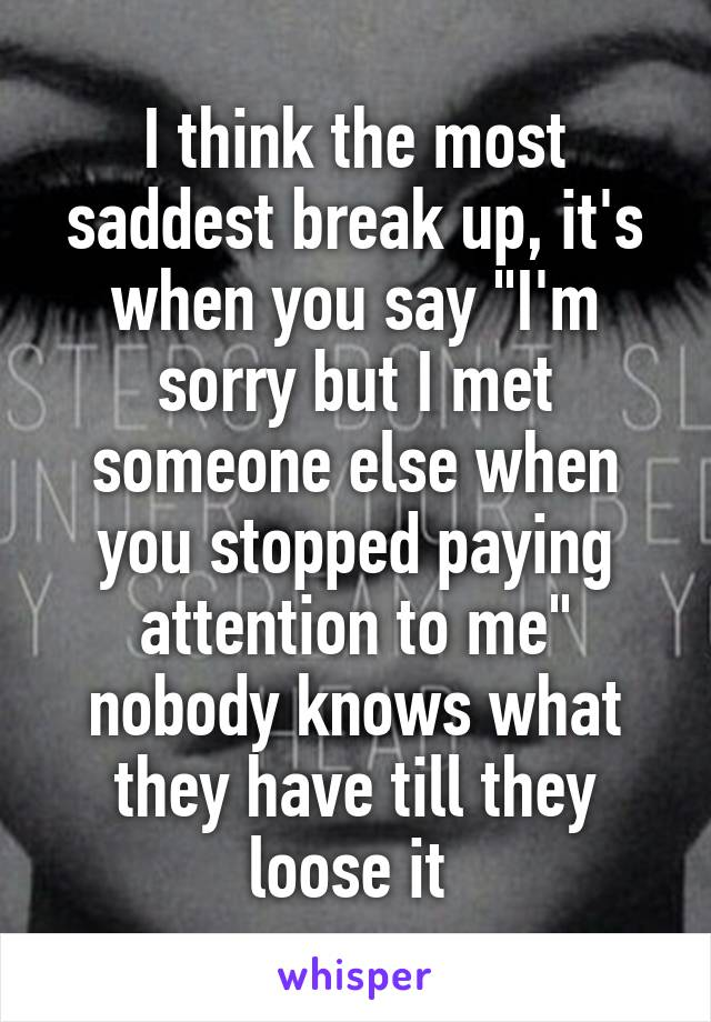 "I think the most saddest break up, it's when you say ""I'm sorry but I met someone else when you stopped paying attention to me"" nobody knows what they have till they loose it"