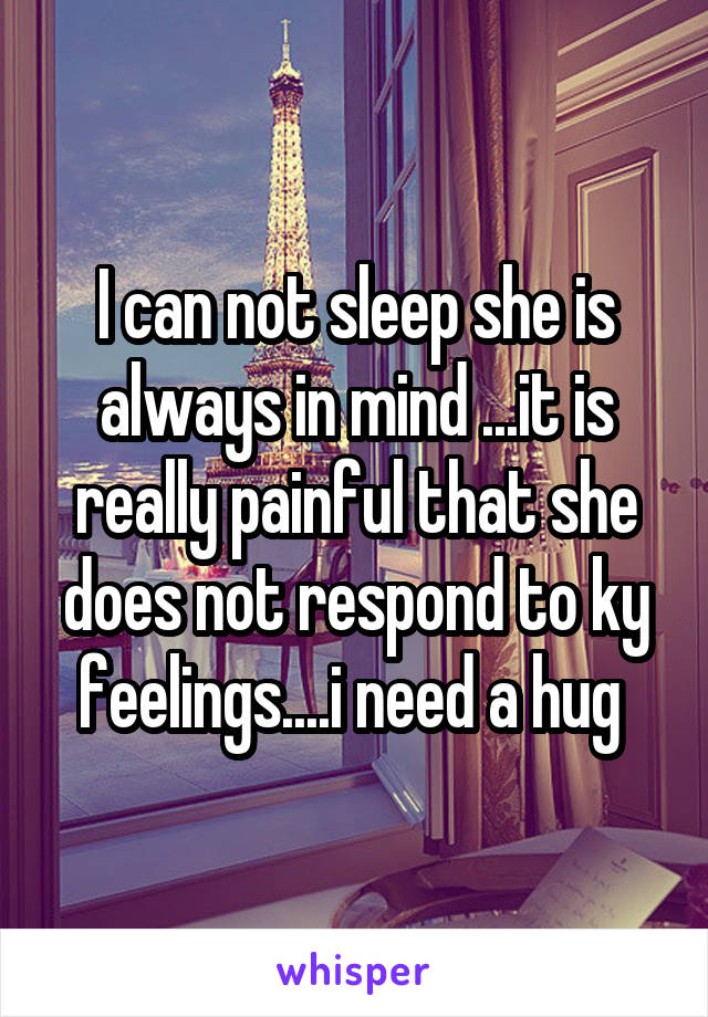 I can not sleep she is always in mind ...it is really painful that she does not respond to ky feelings....i need a hug
