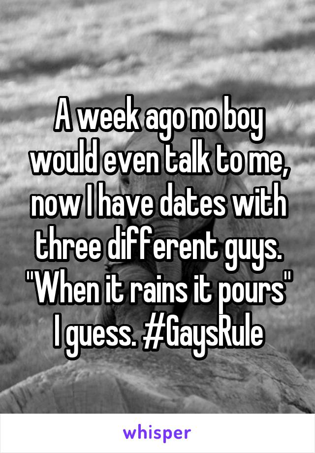 "A week ago no boy would even talk to me, now I have dates with three different guys. ""When it rains it pours"" I guess. #GaysRule"