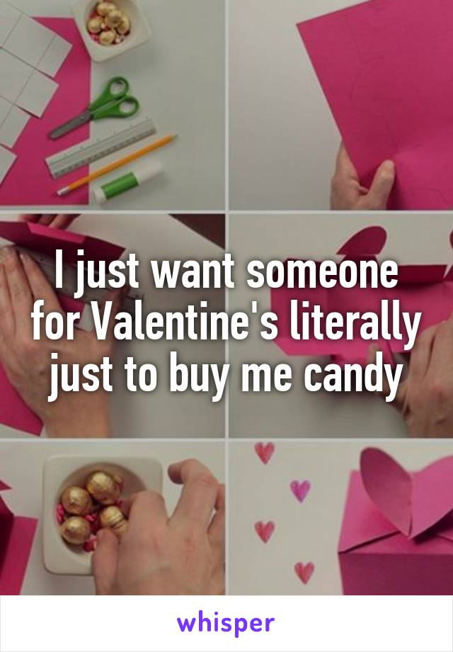 I just want someone for Valentine's literally just to buy me candy