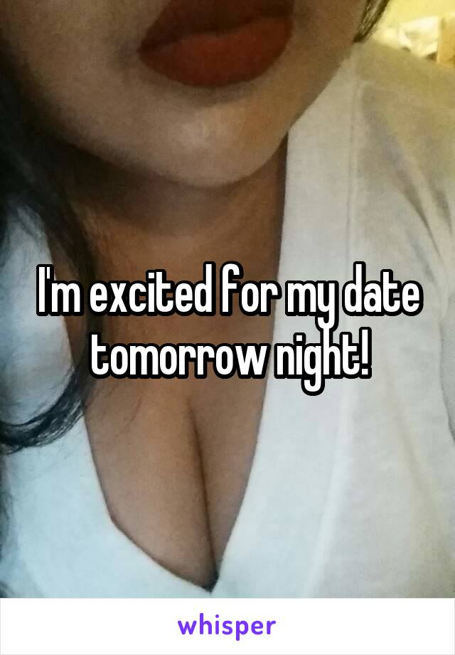 I'm excited for my date tomorrow night!