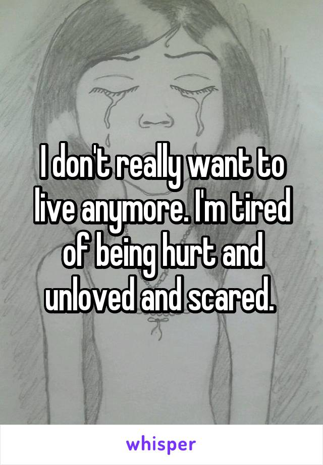 I don't really want to live anymore. I'm tired of being hurt and unloved and scared.