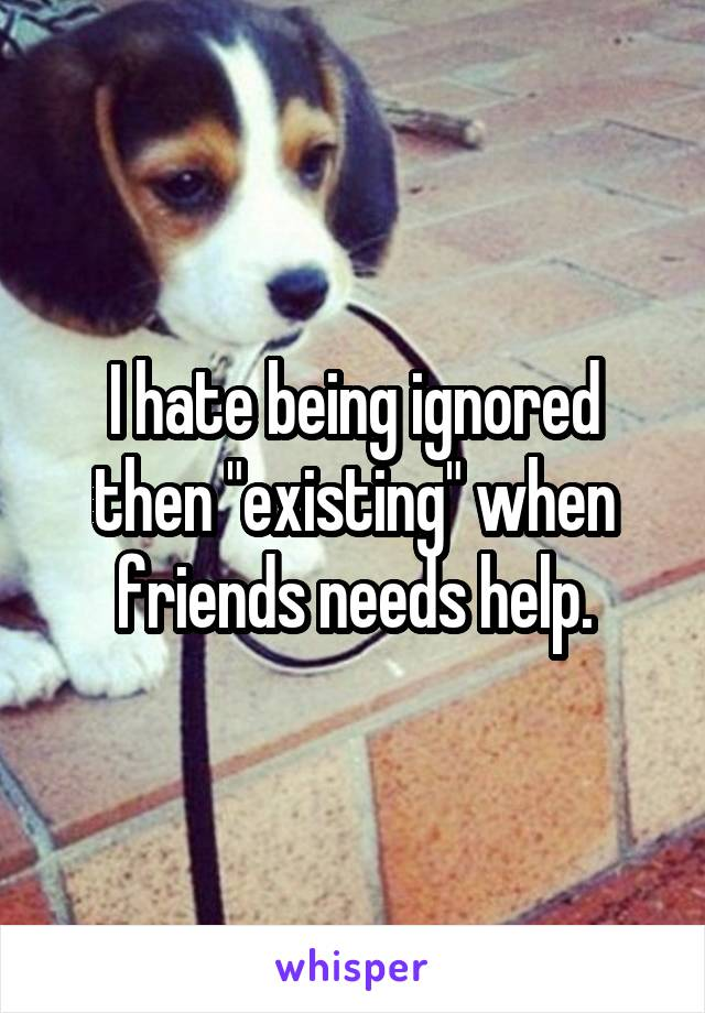 "I hate being ignored then ""existing"" when friends needs help."