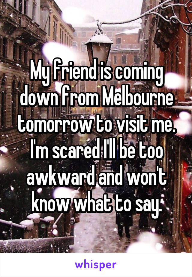 My friend is coming down from Melbourne tomorrow to visit me. I'm scared I'll be too awkward and won't know what to say.