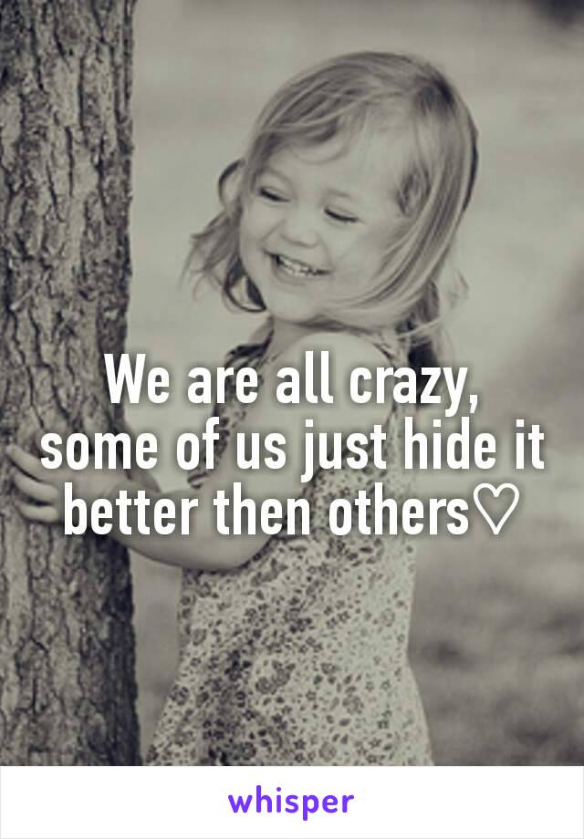 We are all crazy, some of us just hide it better then others♡