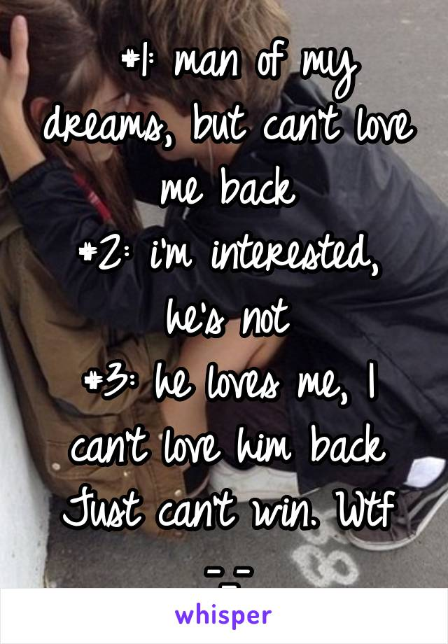 #1: man of my dreams, but can't love me back #2: i'm interested, he's not #3: he loves me, I can't love him back Just can't win. Wtf -_-
