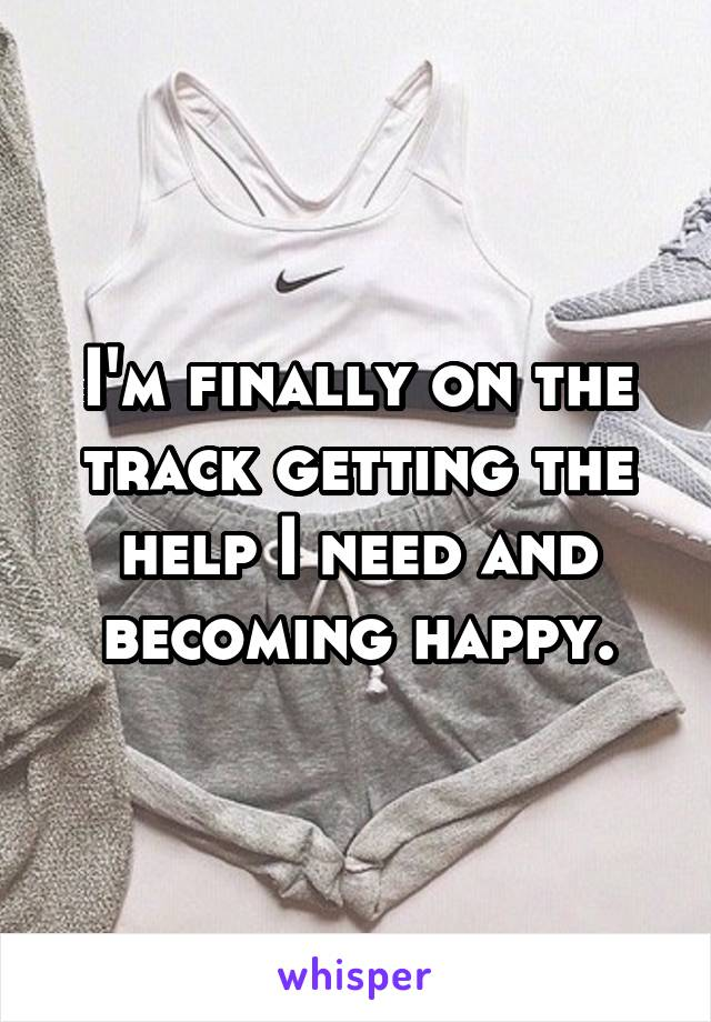 I'm finally on the track getting the help I need and becoming happy.