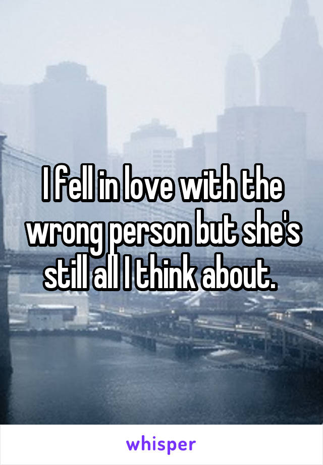 I fell in love with the wrong person but she's still all I think about.