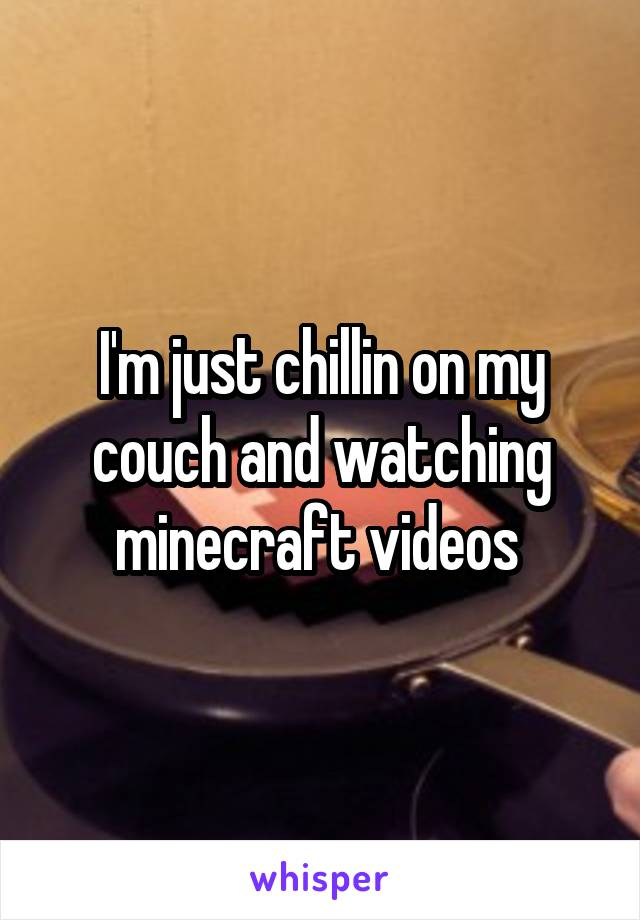 I'm just chillin on my couch and watching minecraft videos
