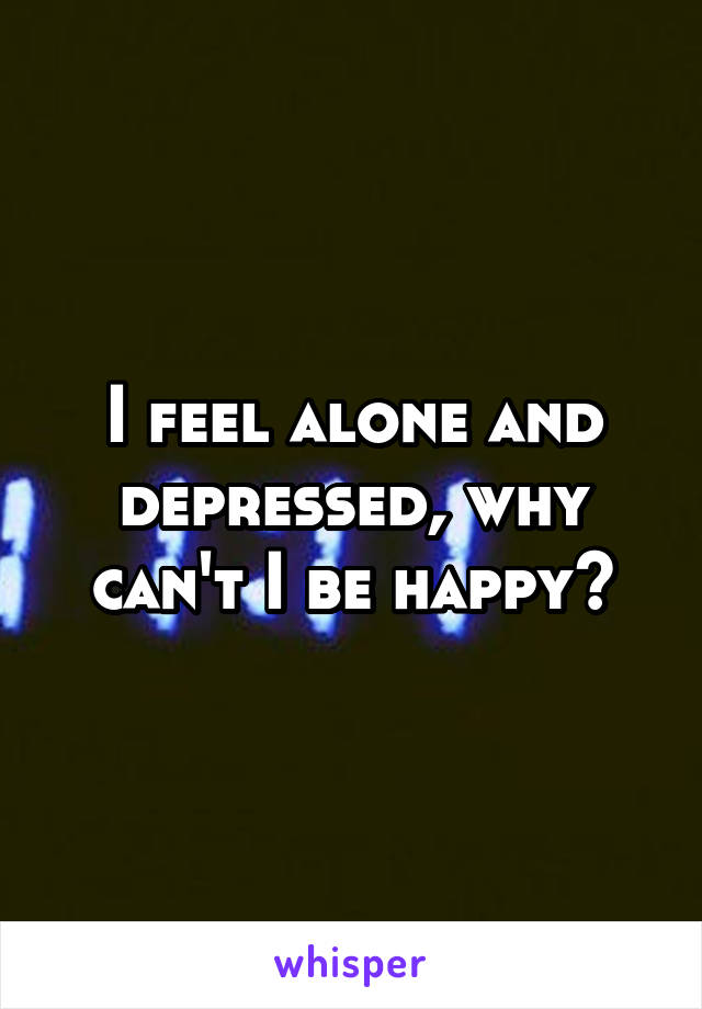 I feel alone and depressed, why can't I be happy?