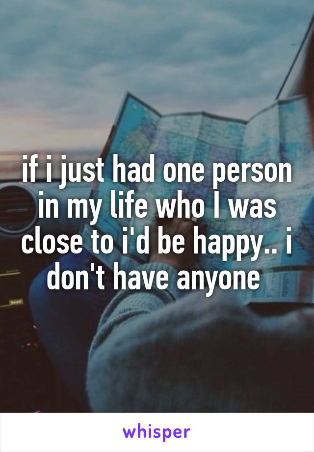 if i just had one person in my life who I was close to i'd be happy.. i don't have anyone