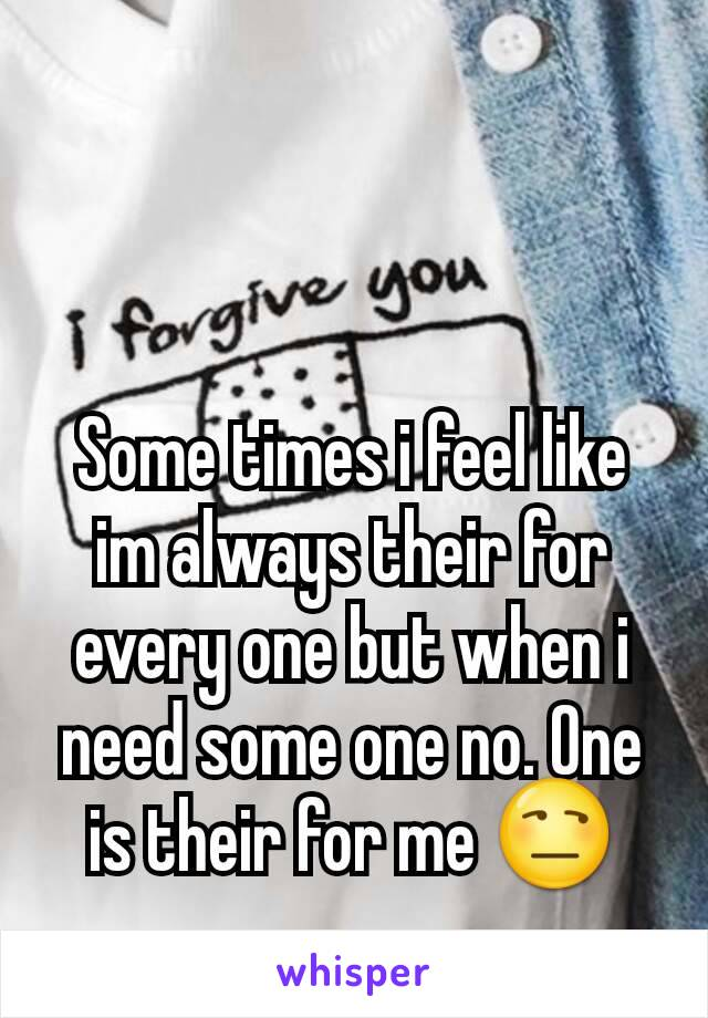 Some times i feel like im always their for every one but when i need some one no. One is their for me 😒
