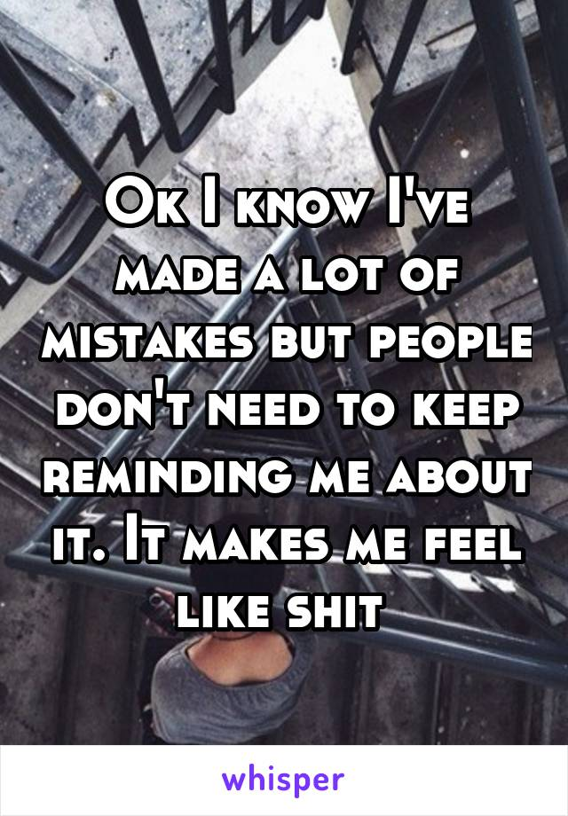 Ok I know I've made a lot of mistakes but people don't need to keep reminding me about it. It makes me feel like shit
