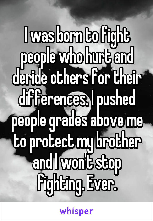 I was born to fight people who hurt and deride others for their differences. I pushed people grades above me to protect my brother and I won't stop fighting. Ever.