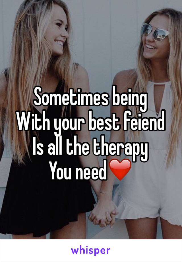 Sometimes being With your best feiend Is all the therapy  You need❤️