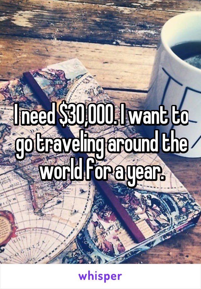 I need $30,000. I want to go traveling around the world for a year.