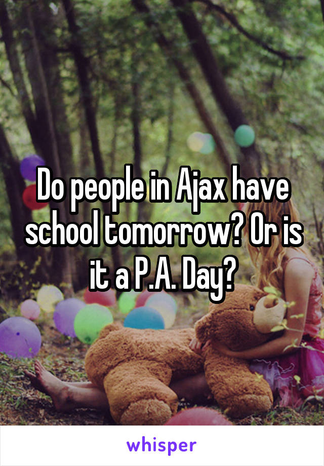 Do people in Ajax have school tomorrow? Or is it a P.A. Day?