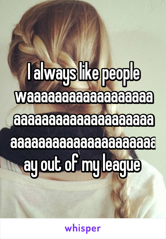 I always like people waaaaaaaaaaaaaaaaaaaaaaaaaaaaaaaaaaaaaaaaaaaaaaaaaaaaaaaaaaaay out of my league