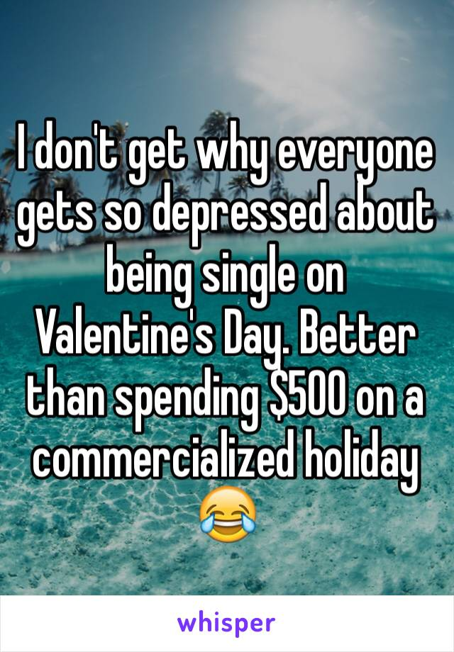 I don't get why everyone gets so depressed about being single on Valentine's Day. Better than spending $500 on a commercialized holiday 😂