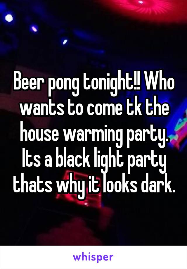 Beer pong tonight!! Who wants to come tk the house warming party. Its a black light party thats why it looks dark.