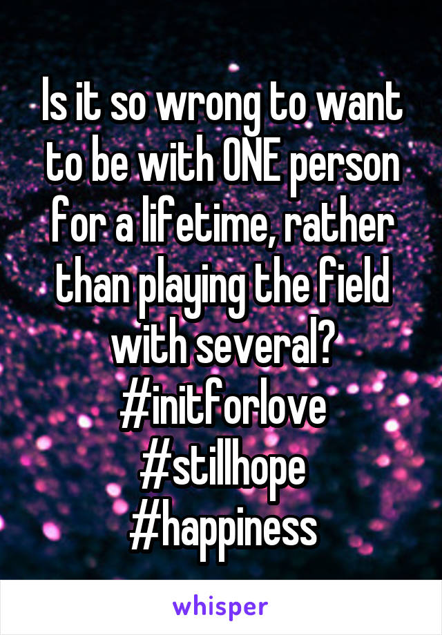 Is it so wrong to want to be with ONE person for a lifetime, rather than playing the field with several? #initforlove #stillhope #happiness