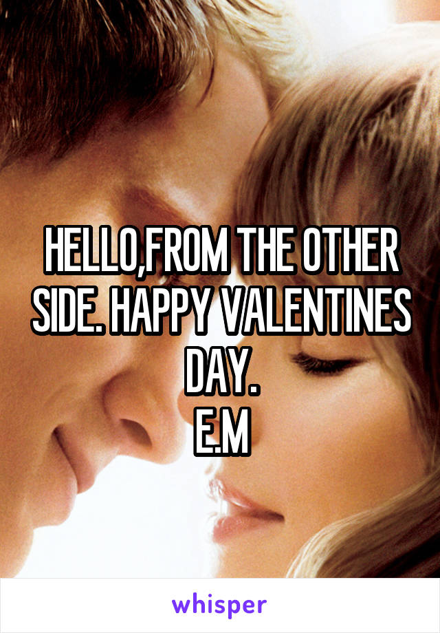 HELLO,FROM THE OTHER SIDE. HAPPY VALENTINES DAY. E.M