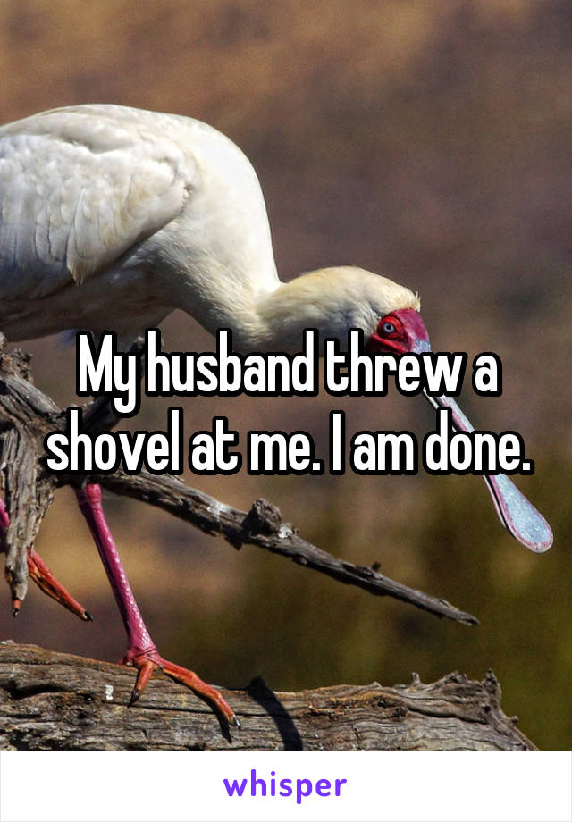 My husband threw a shovel at me. I am done.