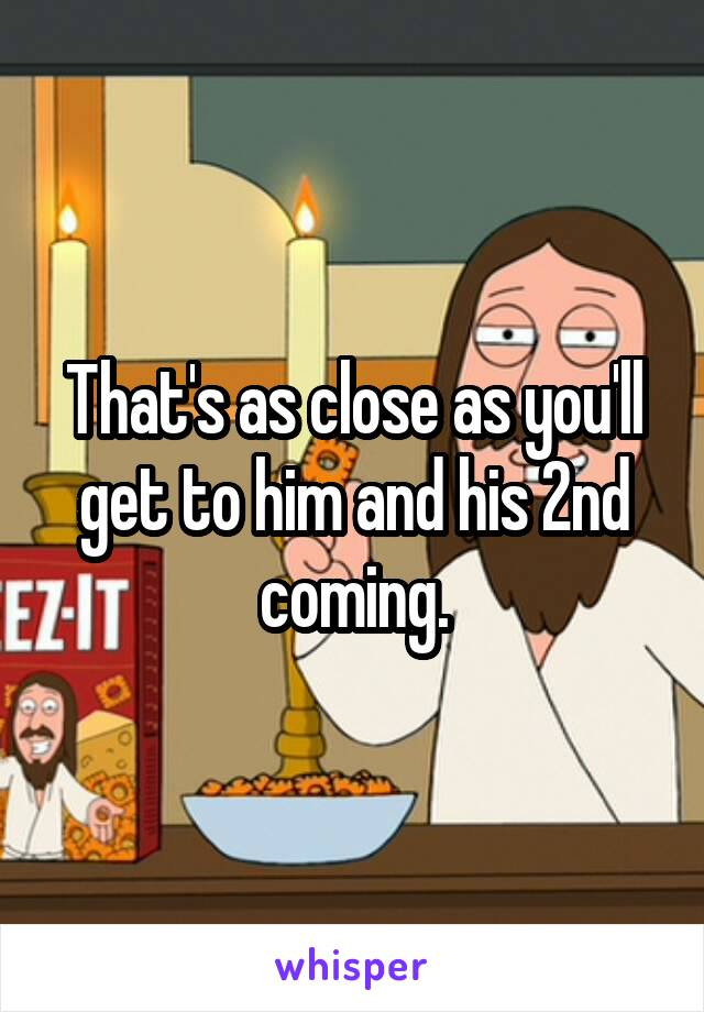 That's as close as you'll get to him and his 2nd coming.