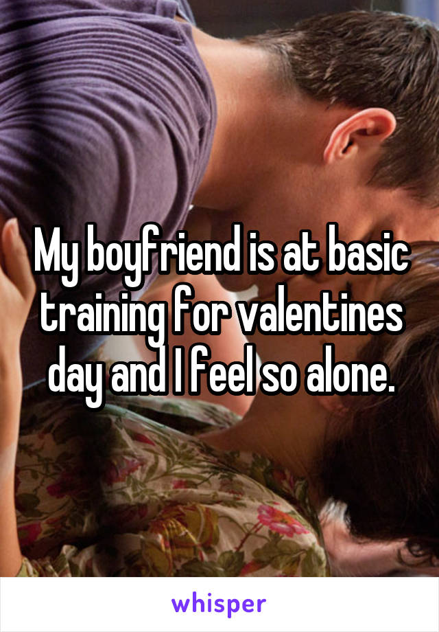 My boyfriend is at basic training for valentines day and I feel so alone.