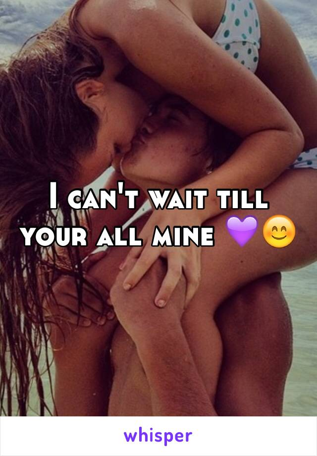 I can't wait till your all mine 💜😊
