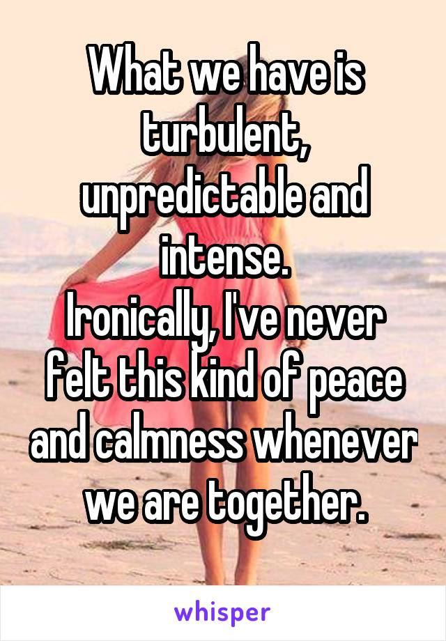 What we have is turbulent, unpredictable and intense. Ironically, I've never felt this kind of peace and calmness whenever we are together.