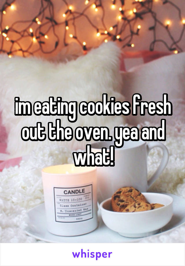 im eating cookies fresh out the oven. yea and what!