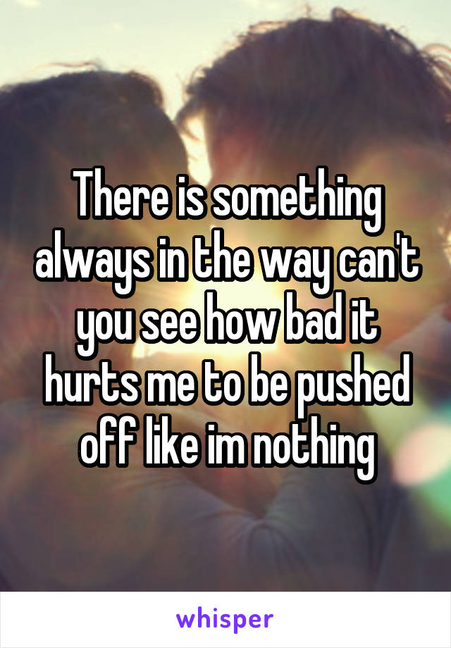 There is something always in the way can't you see how bad it hurts me to be pushed off like im nothing
